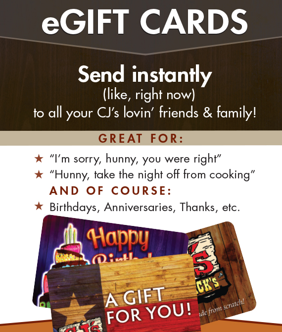 Instantly send digital gift cards to all your CJ's lovin' friends and family!